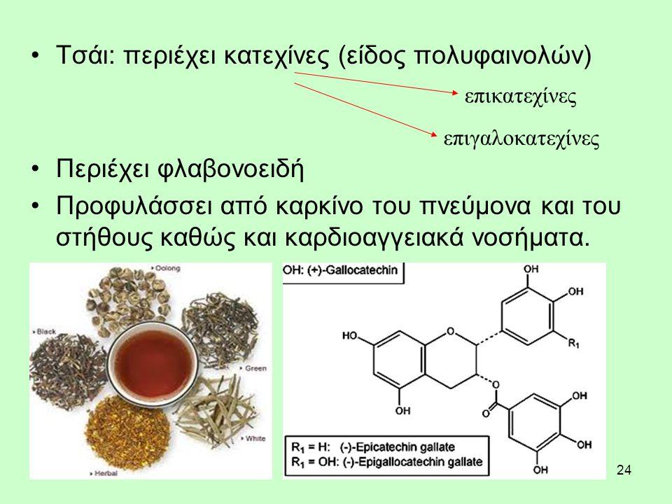 24 Τσάι: περιέχει κατεχίνες (είδος πολυφαινολών) Περιέχει φλαβονοειδή Προφυλάσσει από καρκίνο του πνεύμονα και του στήθους καθώς και καρδιοαγγειακά νοσήματα.