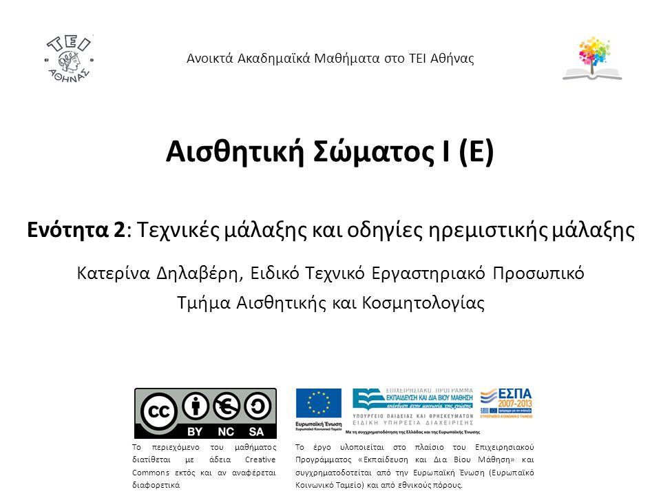 Αισθητική Σώματος Ι (Ε) Ενότητα 2: Τεχνικές μάλαξης και οδηγίες ηρεμιστικής μάλαξης Κατερίνα Δηλαβέρη, Ειδικό Τεχνικό Εργαστηριακό Προσωπικό Τμήμα Αισθητικής και Κοσμητολογίας Ανοικτά Ακαδημαϊκά Μαθήματα στο ΤΕΙ Αθήνας Το περιεχόμενο του μαθήματος διατίθεται με άδεια Creative Commons εκτός και αν αναφέρεται διαφορετικά Το έργο υλοποιείται στο πλαίσιο του Επιχειρησιακού Προγράμματος «Εκπαίδευση και Δια Βίου Μάθηση» και συγχρηματοδοτείται από την Ευρωπαϊκή Ένωση (Ευρωπαϊκό Κοινωνικό Ταμείο) και από εθνικούς πόρους.