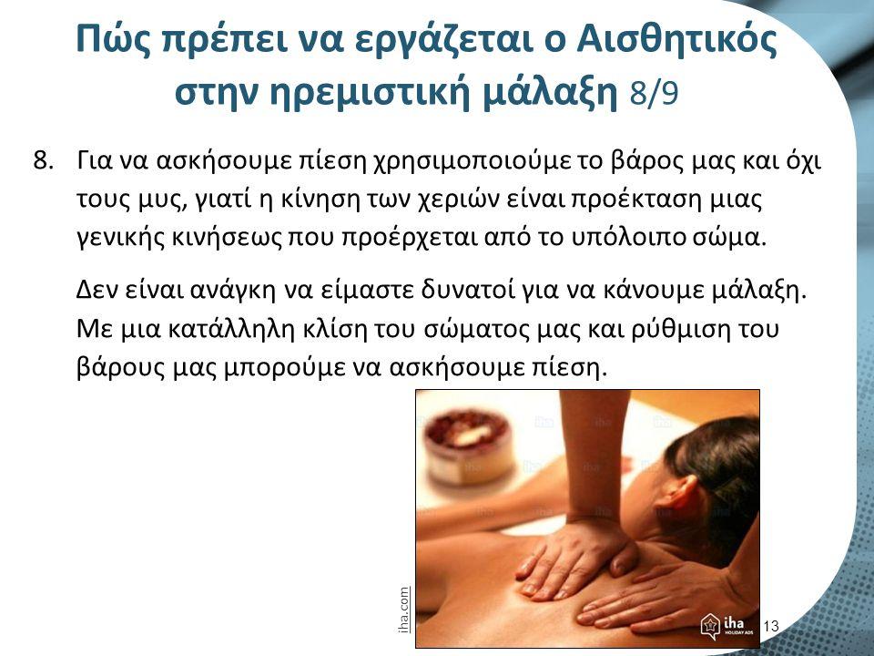 Πώς πρέπει να εργάζεται ο Αισθητικός στην ηρεμιστική μάλαξη 8/9 8.Για να ασκήσουμε πίεση χρησιμοποιούμε το βάρος μας και όχι τους μυς, γιατί η κίνηση των χεριών είναι προέκταση μιας γενικής κινήσεως που προέρχεται από το υπόλοιπο σώμα.