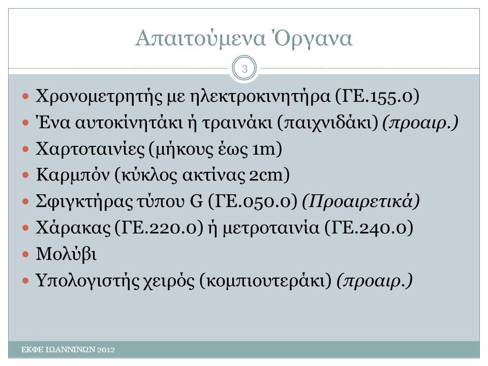 Απαιτούμενα Όργανα ΕΚΦΕ ΙΩΑΝΝΙΝΩΝ 2012 3 Χρονοµετρητής µε ηλεκτροκινητήρα (ΓΕ.155.0) Ένα αυτοκίνητάκι ή τραινάκι (παιχνιδάκι) (προαιρ.) Χαρτοταινίες (µήκους έως 1m) Καρµπόν (κύκλος ακτίνας 2cm) Σφιγκτήρας τύπου G (ΓΕ.050.0) (Προαιρετικά) Χάρακας (ΓΕ.220.0) ή µετροταινία (ΓΕ.240.0) Μολύβι Υπολογιστής χειρός (κοµπιουτεράκι) (προαιρ.)
