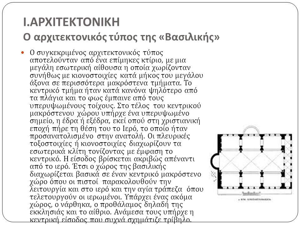 Ι.ΑΡΧΙΤΕΚΤΟΝΙΚΗ Ο αρχιτεκτονικός τύπος της «Βασιλικής» Ο συγκεκριμένος αρχιτεκτονικός τύπος αποτελούνταν από ένα επίμηκες κτίριο, με μια μεγάλη εσωτερική αίθουσα η οποία χωρίζονταν συνήθως με κιονοστοιχίες κατά μήκος του μεγάλου άξονα σε περισσότερα μακρόστενα τμήματα.
