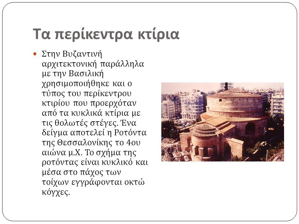 Τα περίκεντρα κτίρια Στην Βυζαντινή αρχιτεκτονική παράλληλα με την Βασιλική χρησιμοποιήθηκε και ο τύπος του περίκεντρου κτιρίου που προερχόταν από τα κυκλικά κτίρια με τις θολωτές στέγες.