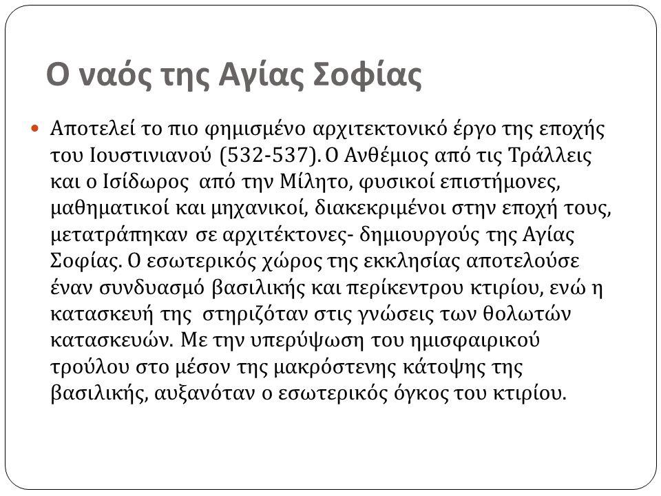 Ο ναός της Αγίας Σοφίας Αποτελεί το πιο φημισμένο αρχιτεκτονικό έργο της εποχής του Ιουστινιανού (532-537).