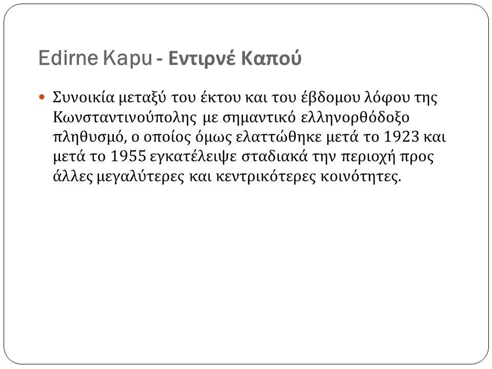 Edirne Kapu - Εντιρνέ Καπού Συνοικία μεταξύ του έκτου και του έβδομου λόφου της Κωνσταντινούπολης με σημαντικό ελληνορθόδοξο πληθυσμό, ο οποίος όμως ελαττώθηκε μετά το 1923 και μετά το 1955 εγκατέλειψε σταδιακά την περιοχή προς άλλες μεγαλύτερες και κεντρικότερες κοινότητες.