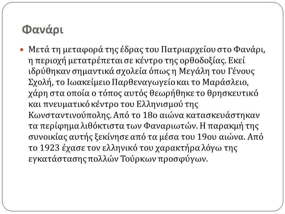 Φανάρι Μετά τη μεταφορά της έδρας του Πατριαρχείου στο Φανάρι, η περιοχή μετατρέπεται σε κέντρο της ορθοδοξίας.