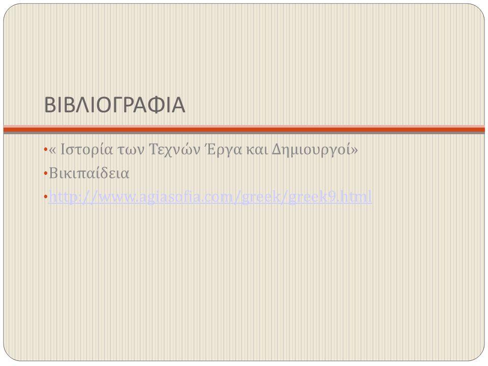 ΒΙΒΛΙΟΓΡΑΦΙΑ « Ιστορία των Τεχνών Έργα και Δημιουργοί» Βικιπαίδεια http://www.agiasofia.com/greek/greek9.html