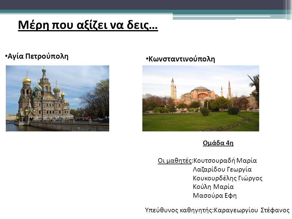 Μέρη που αξίζει να δεις… Αγία Πετρούπολη Ομάδα 4η Οι μαθητές:Κουτσουραδή Μαρία Λαζαρίδου Γεωργία Κουκουρδέλης Γιώργος Κούλη Μαρία Μασούρα Εφη Υπεύθυνος καθηγητής:Καραγεωργίου Στέφανος Κωνσταντινούπολη