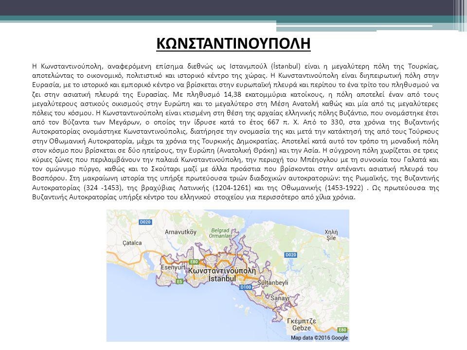ΚΩΝΣΤΑΝΤΙΝΟΥΠΟΛΗ Η Κωνσταντινούπολη, αναφερόμενη επίσημα διεθνώς ως Ιστανμπούλ (İstanbul) είναι η μεγαλύτερη πόλη της Τουρκίας, αποτελώντας το οικονομικό, πολιτιστικό και ιστορικό κέντρο της χώρας.