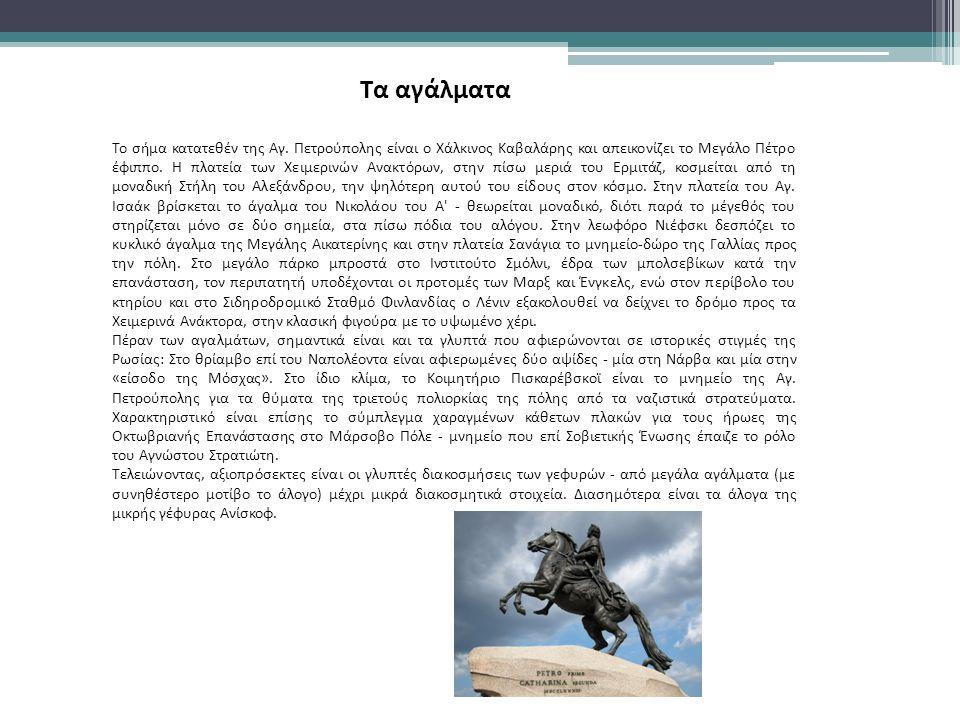 Tα αγάλματα Το σήμα κατατεθέν της Αγ. Πετρούπολης είναι ο Χάλκινος Καβαλάρης και απεικονίζει το Μεγάλο Πέτρο έφιππο. Η πλατεία των Χειμερινών Ανακτόρω