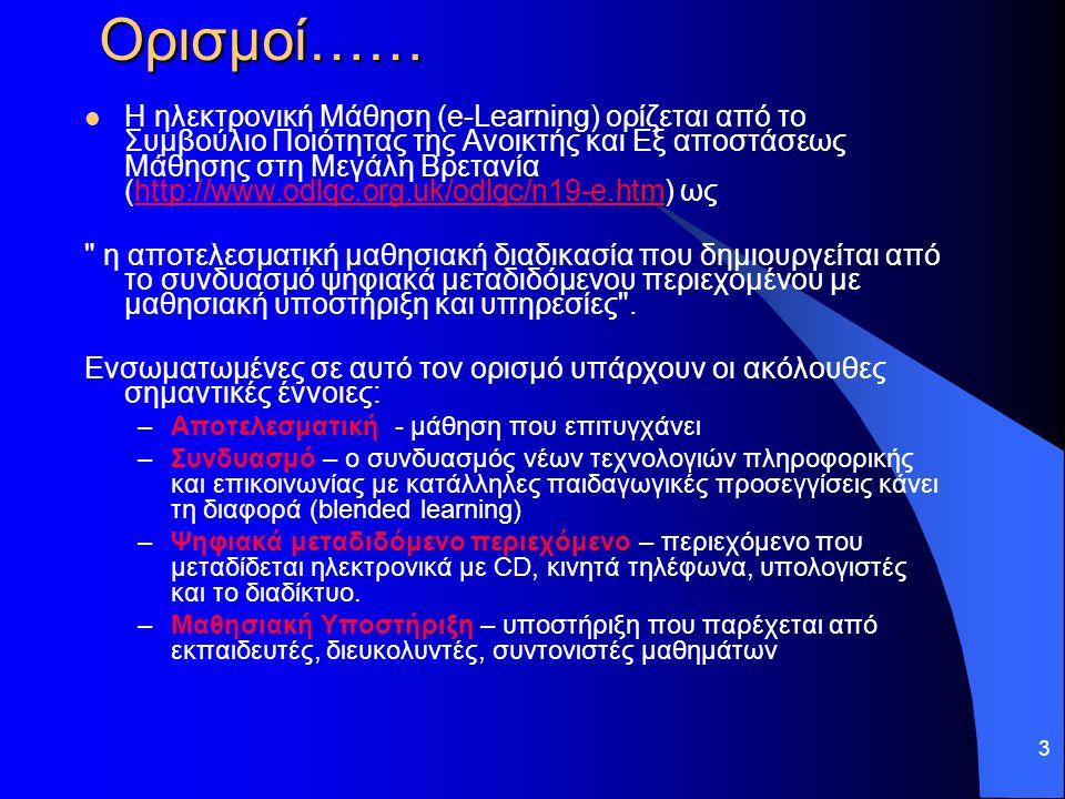 3 Ορισμοί…… Η ηλεκτρονική Μάθηση (e-Learning) ορίζεται από το Συμβούλιο Ποιότητας της Ανοικτής και Εξ αποστάσεως Μάθησης στη Μεγάλη Βρετανία (http://www.odlqc.org.uk/odlqc/n19-e.htm) ωςhttp://www.odlqc.org.uk/odlqc/n19-e.htm η αποτελεσματική μαθησιακή διαδικασία που δημιουργείται από το συνδυασμό ψηφιακά μεταδιδόμενου περιεχομένου με μαθησιακή υποστήριξη και υπηρεσίες .