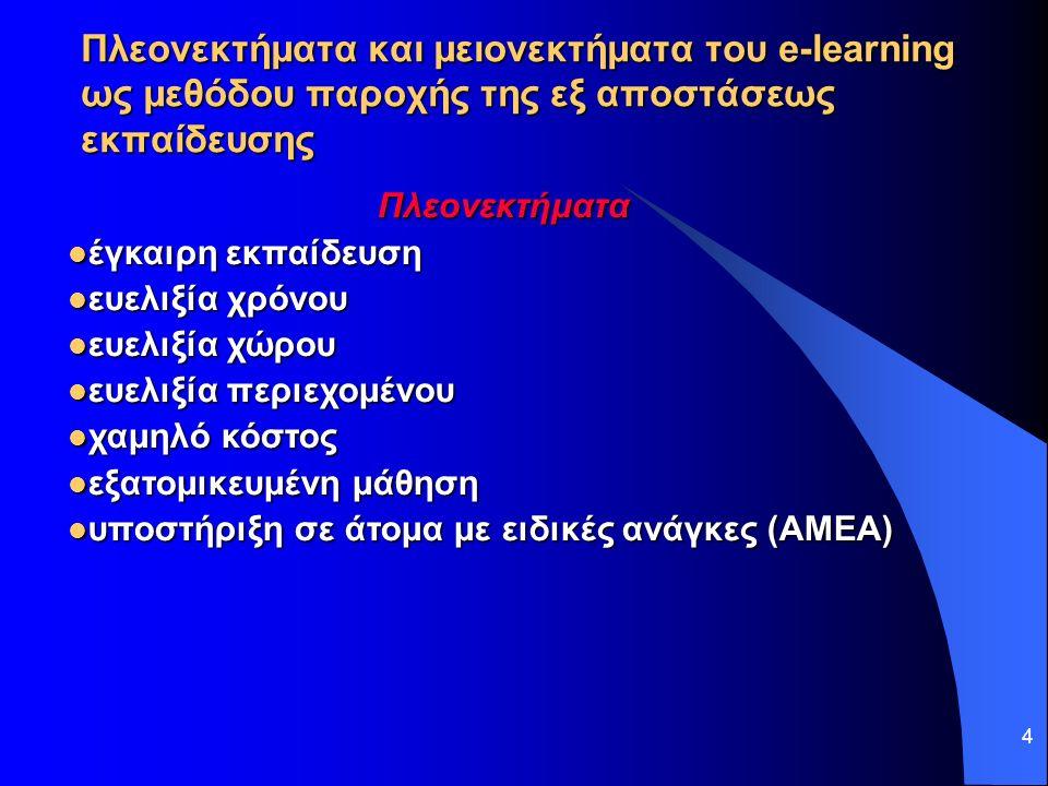 4 Πλεονεκτήματα και μειονεκτήματα του e-learning ως μεθόδου παροχής της εξ αποστάσεως εκπαίδευσης Πλεονεκτήματα έγκαιρη εκπαίδευση έγκαιρη εκπαίδευση ευελιξία χρόνου ευελιξία χρόνου ευελιξία χώρου ευελιξία χώρου ευελιξία περιεχομένου ευελιξία περιεχομένου χαμηλό κόστος χαμηλό κόστος εξατομικευμένη μάθηση εξατομικευμένη μάθηση υποστήριξη σε άτομα με ειδικές ανάγκες (ΑΜΕΑ) υποστήριξη σε άτομα με ειδικές ανάγκες (ΑΜΕΑ)