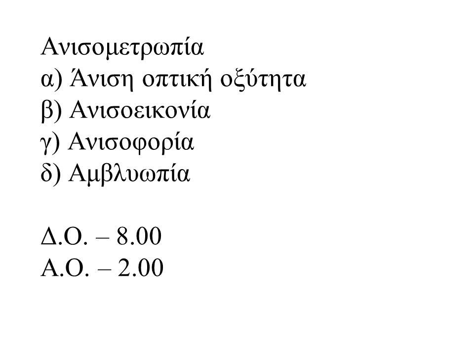 Ανισομετρωπία α) Άνιση οπτική οξύτητα β) Ανισοεικονία γ) Ανισοφορία δ) Αμβλυωπία Δ.Ο. – 8.00 Α.Ο. – 2.00