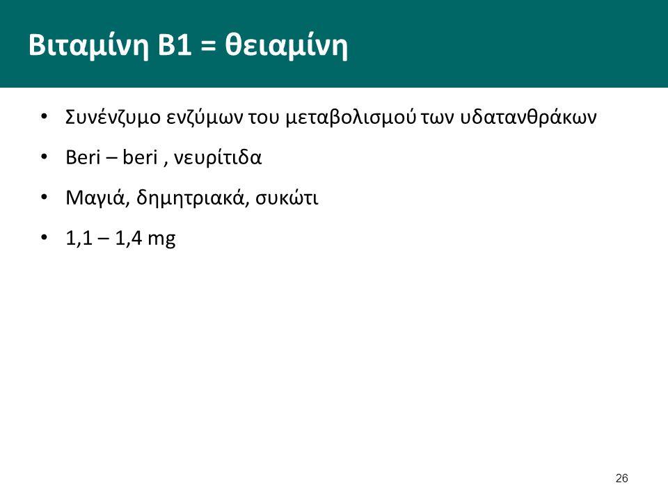 26 Βιταμίνη Β1 = θειαμίνη Συνένζυμο ενζύμων του μεταβολισμού των υδατανθράκων Beri – beri, νευρίτιδα Μαγιά, δημητριακά, συκώτι 1,1 – 1,4 mg
