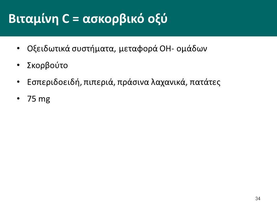 34 Βιταμίνη C = ασκορβικό οξύ Οξειδωτικά συστήματα, μεταφορά ΟΗ- ομάδων Σκορβούτο Εσπεριδοειδή, πιπεριά, πράσινα λαχανικά, πατάτες 75 mg