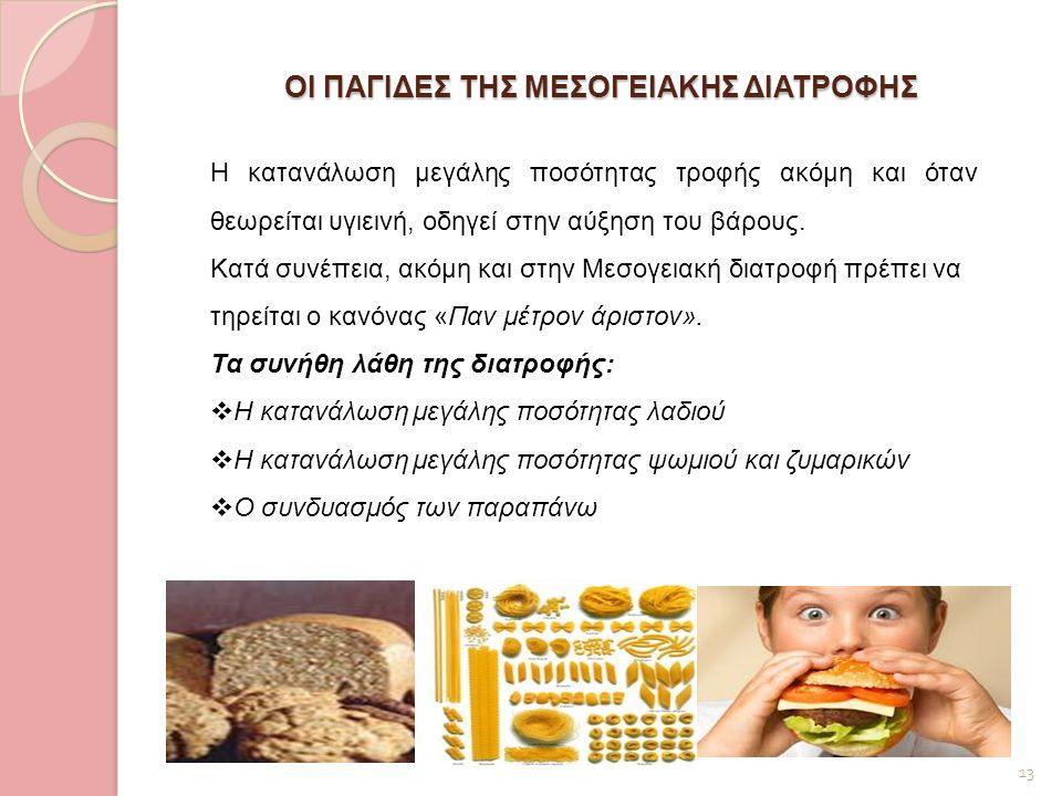 ΟΙ ΠΑΓΙΔΕΣ ΤΗΣ ΜΕΣΟΓΕΙΑΚΗΣ ΔΙΑΤΡΟΦΗΣ 13 Η κατανάλωση μεγάλης ποσότητας τροφής ακόμη και όταν θεωρείται υγιεινή, οδηγεί στην αύξηση του βάρους. Κατά συ