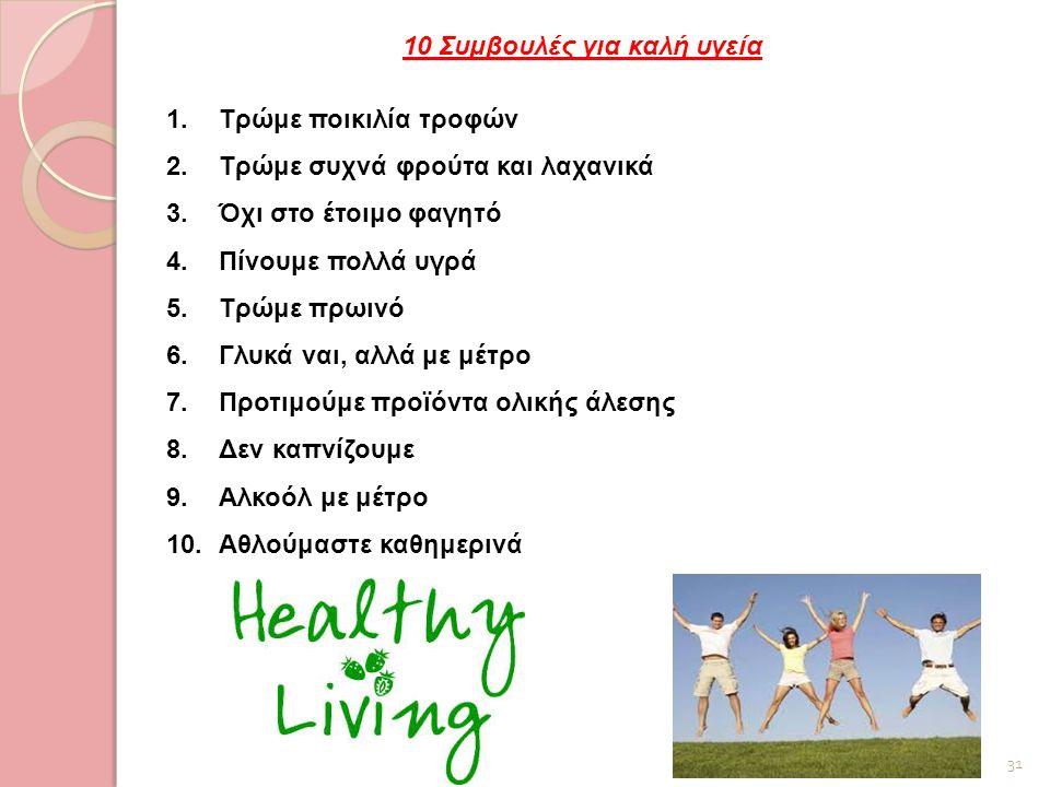 31 10 Συμβουλές για καλή υγεία 1.Τρώμε ποικιλία τροφών 2.Τρώμε συχνά φρούτα και λαχανικά 3.Όχι στο έτοιμο φαγητό 4.Πίνουμε πολλά υγρά 5.Τρώμε πρωινό 6