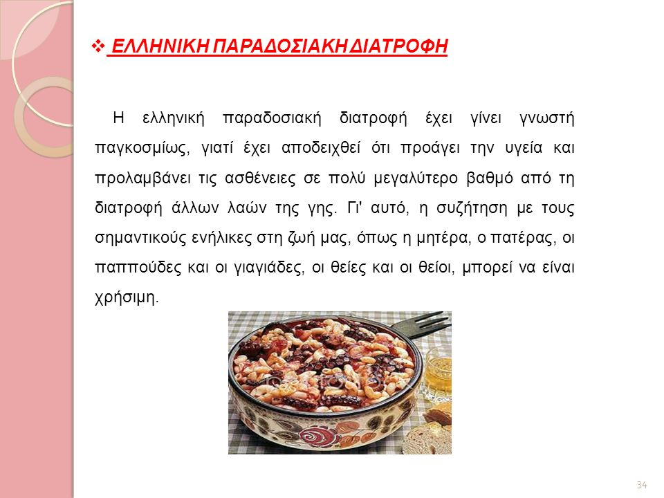 34  ΕΛΛΗΝΙΚΗ ΠΑΡΑΔΟΣΙΑΚΗ ΔΙΑΤΡΟΦΗ Η ελληνική παραδοσιακή διατροφή έχει γίνει γνωστή παγκοσμίως, γιατί έχει αποδειχθεί ότι προάγει την υγεία και προλα