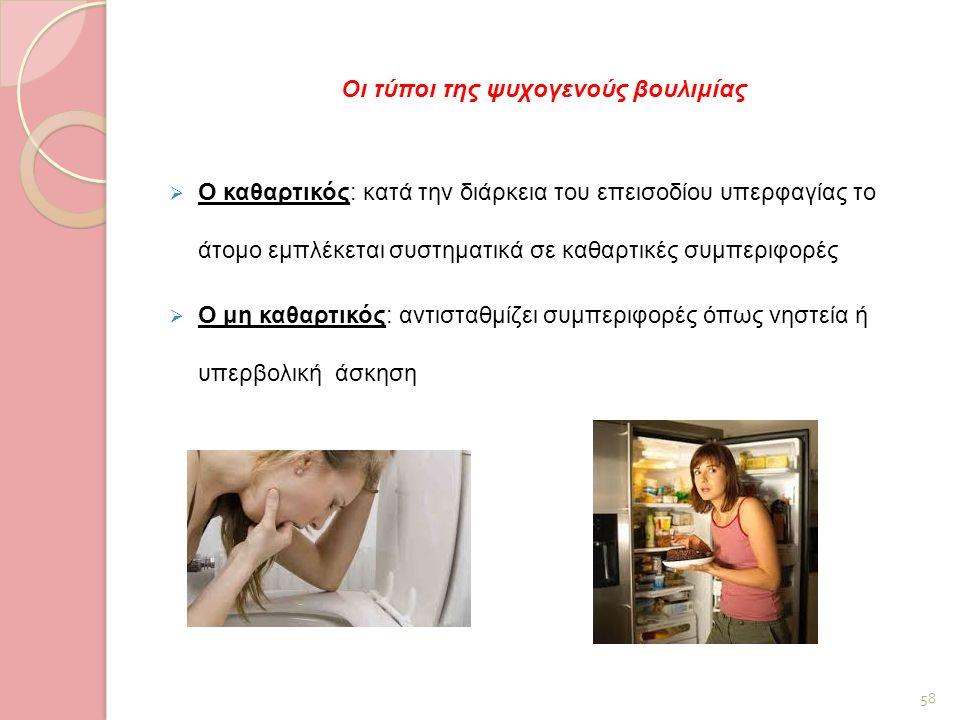 Οι τύποι της ψυχογενούς βουλιμίας  Ο καθαρτικός: κατά την διάρκεια του επεισοδίου υπερφαγίας το άτομο εμπλέκεται συστηματικά σε καθαρτικές συμπεριφορ