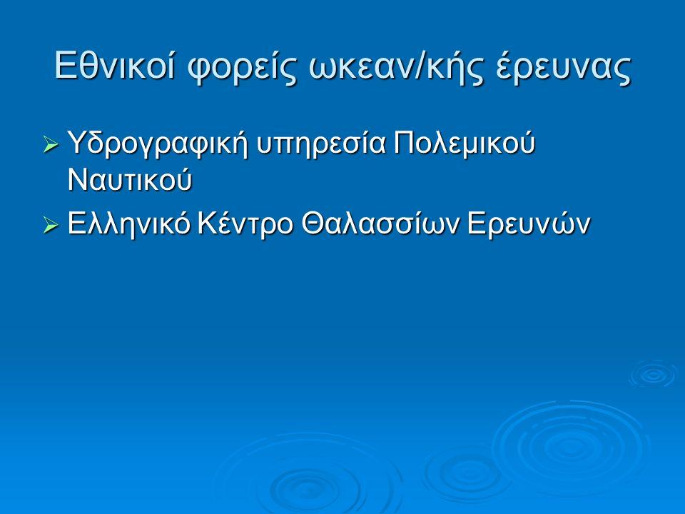 Εθνικοί φορείς ωκεαν/κής έρευνας  Υδρογραφική υπηρεσία Πολεμικού Ναυτικού  Ελληνικό Κέντρο Θαλασσίων Ερευνών