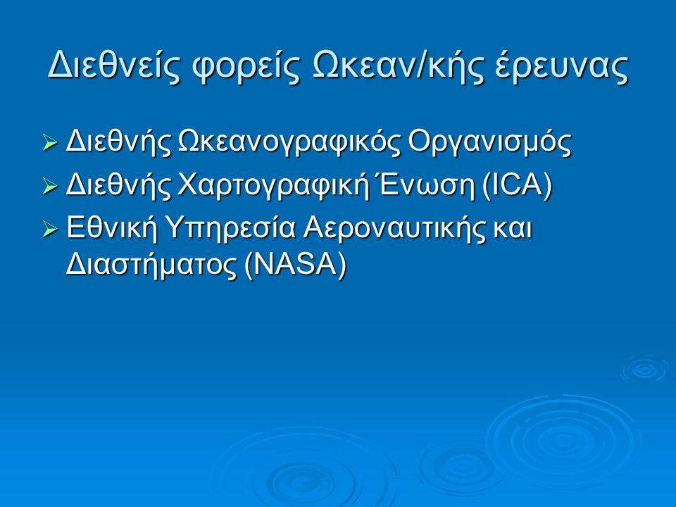 Διεθνείς φορείς Ωκεαν/κής έρευνας  Διεθνής Ωκεανογραφικός Οργανισμός  Διεθνής Χαρτογραφική Ένωση (ICA)  Εθνική Υπηρεσία Αεροναυτικής και Διαστήματος (NASA)