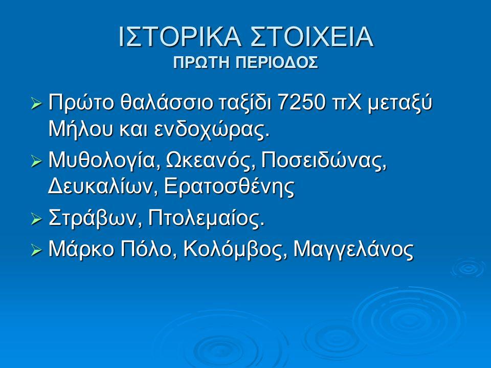 ΙΣΤΟΡΙΚΑ ΣΤΟΙΧΕΙΑ ΠΡΩΤΗ ΠΕΡΙΟΔΟΣ  Πρώτο θαλάσσιο ταξίδι 7250 πΧ μεταξύ Μήλου και ενδοχώρας.  Μυθολογία, Ωκεανός, Ποσειδώνας, Δευκαλίων, Ερατοσθένης
