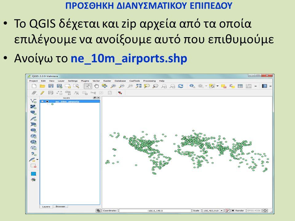 ΠΡΟΣΘΗΚΗ ΔΙΑΝΥΣΜΑΤΙΚΟΥ ΕΠΙΠΕΔΟΥ Το QGIS δέχεται και zip αρχεία από τα οποία επιλέγουμε να ανοίξουμε αυτό που επιθυμούμε Ανοίγω το ne_10m_airports.shp
