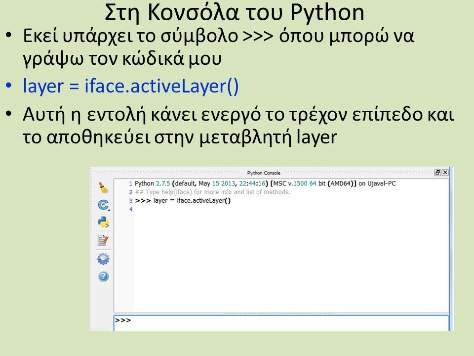 Στη Κονσόλα του Python Εκεί υπάρχει το σύμβολο >>> όπου μπορώ να γράψω τον κώδικά μου layer = iface.activeLayer() Αυτή η εντολή κάνει ενεργό το τρέχον επίπεδο και το αποθηκεύει στην μεταβλητή layer