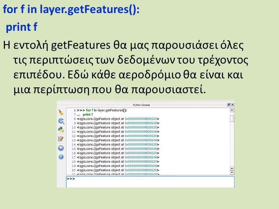 for f in layer.getFeatures(): print f Η εντολή getFeatures θα μας παρουσιάσει όλες τις περιπτώσεις των δεδομένων του τρέχοντος επιπέδου.