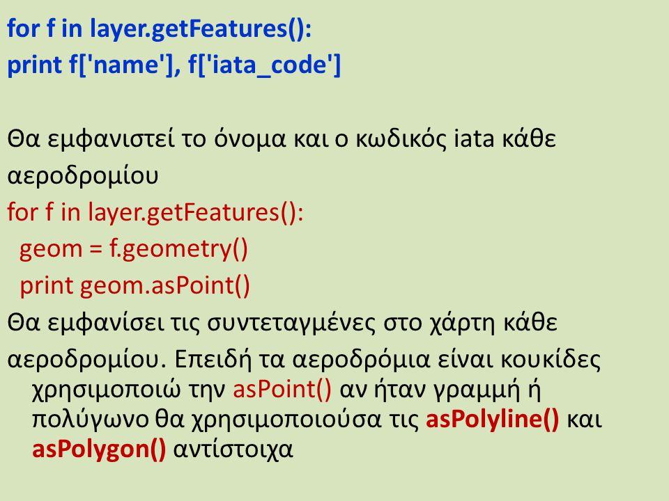 for f in layer.getFeatures(): print f[ name ], f[ iata_code ] Θα εμφανιστεί το όνομα και ο κωδικός iata κάθε αεροδρομίου for f in layer.getFeatures(): geom = f.geometry() print geom.asPoint() Θα εμφανίσει τις συντεταγμένες στο χάρτη κάθε αεροδρομίου.