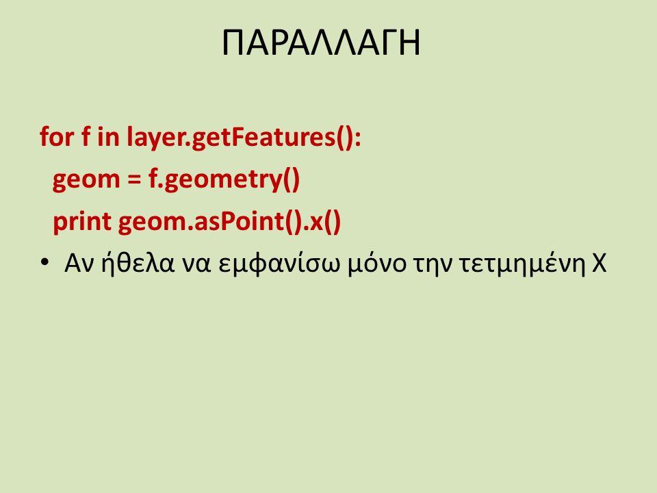 ΠΑΡΑΛΛΑΓΗ for f in layer.getFeatures(): geom = f.geometry() print geom.asPoint().x() Αν ήθελα να εμφανίσω μόνο την τετμημένη Χ