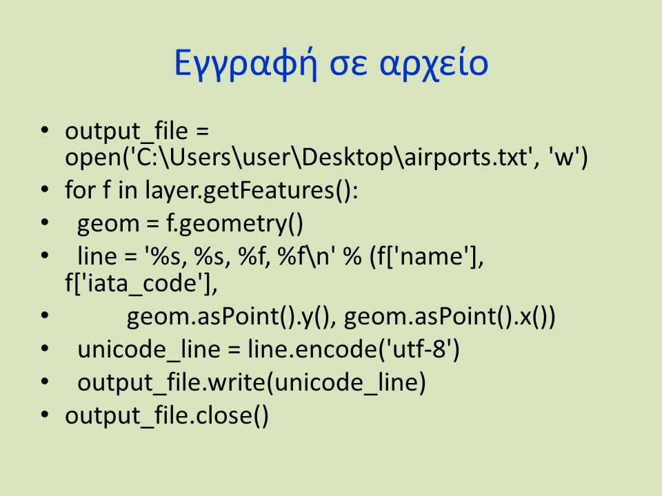 Εγγραφή σε αρχείο output_file = open('C:\Users\user\Desktop\airports.txt', 'w') for f in layer.getFeatures(): geom = f.geometry() line = '%s, %s, %f,