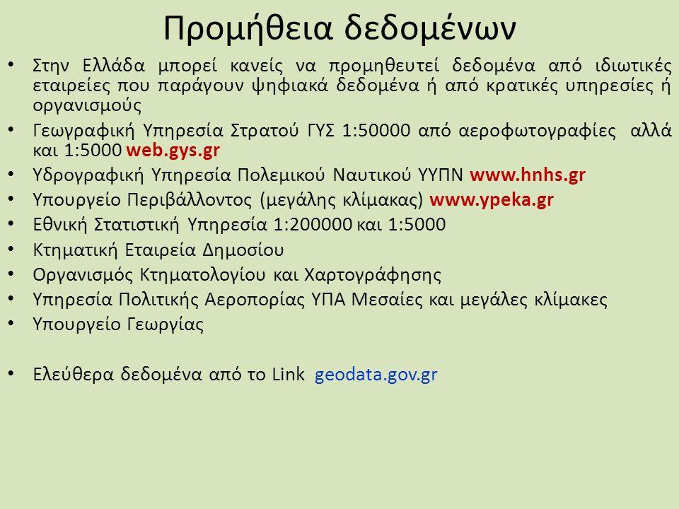 Προμήθεια δεδομένων Στην Ελλάδα μπορεί κανείς να προμηθευτεί δεδομένα από ιδιωτικές εταιρείες που παράγουν ψηφιακά δεδομένα ή από κρατικές υπηρεσίες ή οργανισμούς Γεωγραφική Υπηρεσία Στρατού ΓΥΣ 1:50000 από αεροφωτογραφίες αλλά και 1:5000 web.gys.gr Υδρογραφική Υπηρεσία Πολεμικού Ναυτικού ΥΥΠΝ www.hnhs.gr Υπουργείο Περιβάλλοντος (μεγάλης κλίμακας) www.ypeka.gr Εθνική Στατιστική Υπηρεσία 1:200000 και 1:5000 Κτηματική Εταιρεία Δημοσίου Οργανισμός Κτηματολογίου και Χαρτογράφησης Υπηρεσία Πολιτικής Αεροπορίας ΥΠΑ Μεσαίες και μεγάλες κλίμακες Υπουργείο Γεωργίας Ελεύθερα δεδομένα από το Link geodata.gov.gr