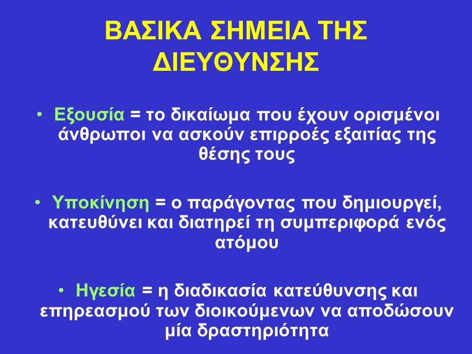 ΒΑΣΙΚΑ ΣΗΜΕΙΑ ΤΗΣ ΔΙΕΥΘΥΝΣΗΣ Εξουσία = το δικαίωμα που έχουν ορισμένοι άνθρωποι να ασκούν επιρροές εξαιτίας της θέσης τους Υποκίνηση = ο παράγοντας που δημιουργεί, κατευθύνει και διατηρεί τη συμπεριφορά ενός ατόμου Ηγεσία = η διαδικασία κατεύθυνσης και επηρεασμού των διοικούμενων να αποδώσουν μία δραστηριότητα