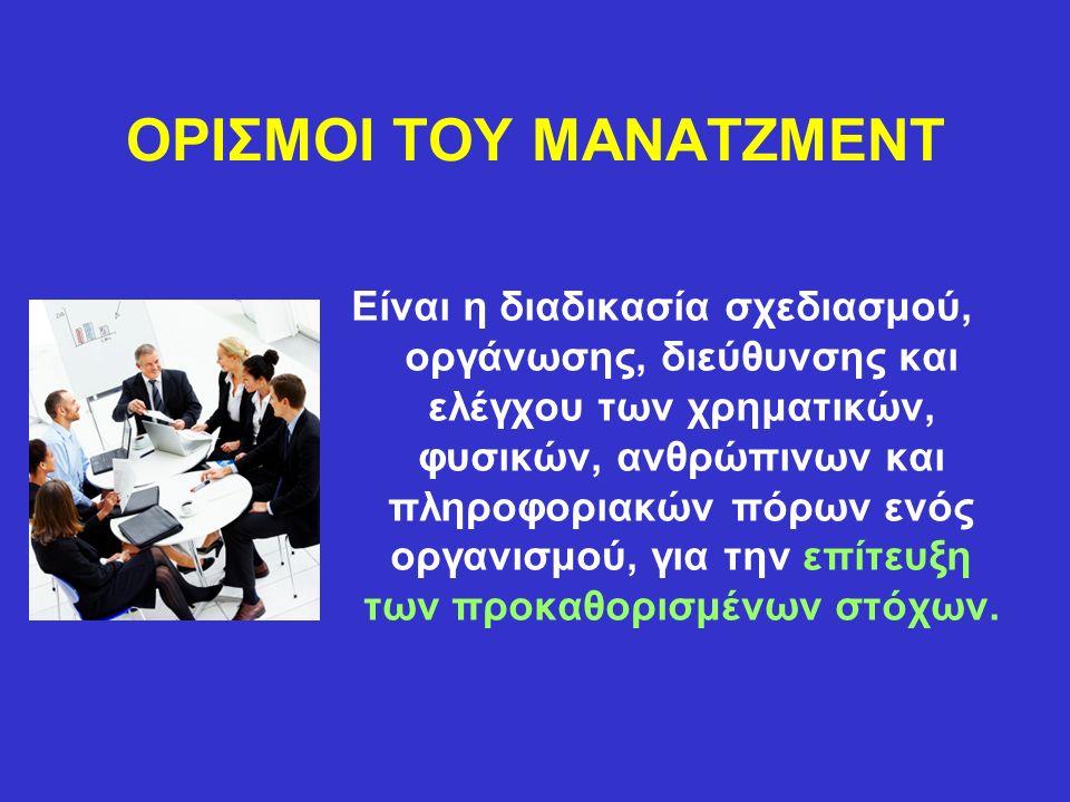 ΟΡΙΣΜΟΙ ΤΟΥ ΜΑΝΑΤΖΜΕΝΤ Είναι η διαδικασία σχεδιασμού, οργάνωσης, διεύθυνσης και ελέγχου των χρηματικών, φυσικών, ανθρώπινων και πληροφοριακών πόρων ενός οργανισμού, για την επίτευξη των προκαθορισμένων στόχων.