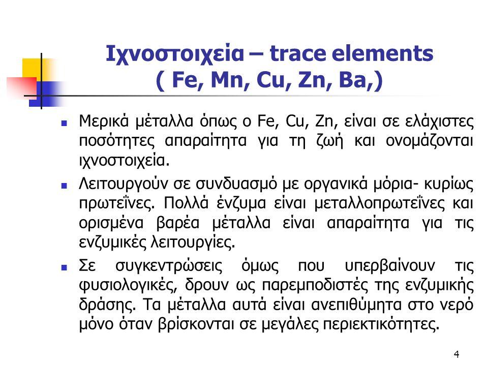 Ιχνοστοιχεία – trace elements ( Fe, Mn, Cu, Zn, Ba,) Μερικά μέταλλα όπως ο Fe, Cu, Zn, είναι σε ελάχιστες ποσότητες απαραίτητα για τη ζωή και ονομάζονται ιχνοστοιχεία.