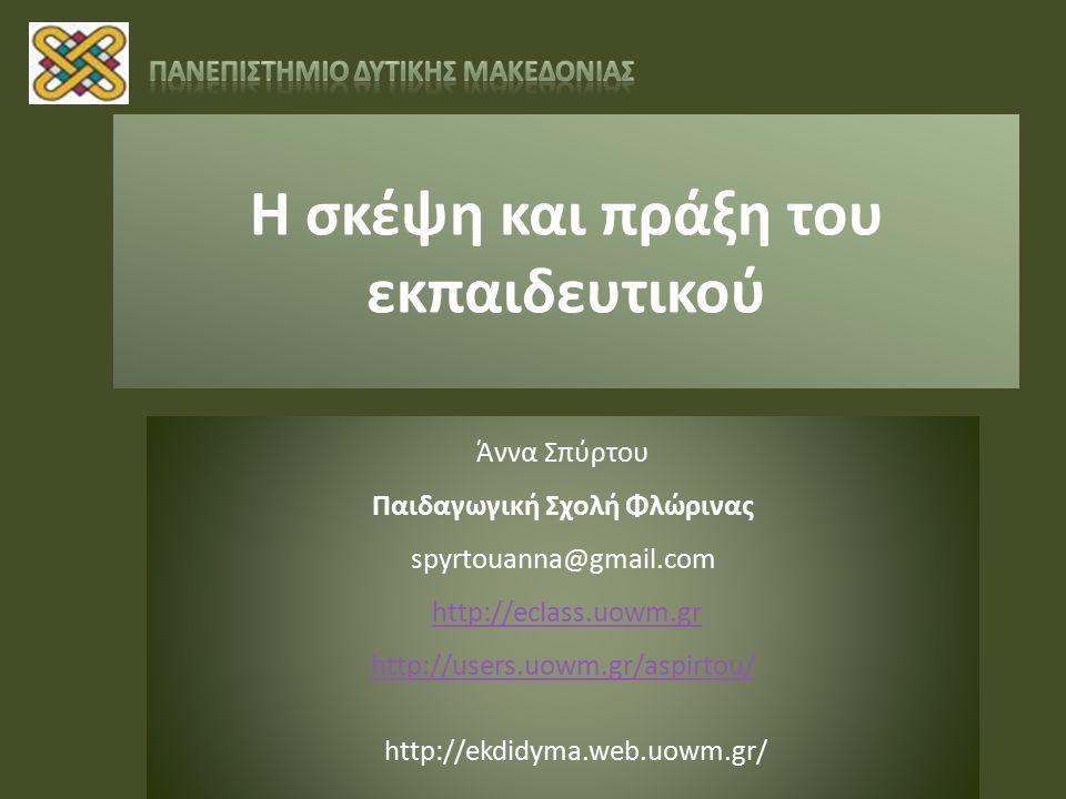 Η σκέψη και πράξη του εκπαιδευτικού Άννα Σπύρτου Παιδαγωγική Σχολή Φλώρινας spyrtouanna@gmail.com http://eclass.uowm.gr http://users.uowm.gr/aspirtou/ http://ekdidyma.web.uowm.gr/