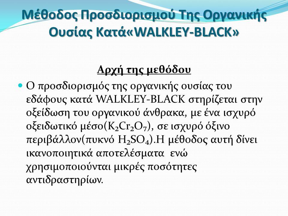 Μέθοδος Προσδιορισμού Της Οργανικής Ουσίας Κατά«WALKLEY-BLACK» Αρχή της μεθόδου Ο προσδιορισμός της οργανικής ουσίας του εδάφους κατά WALKLEY-BLACK στηρίζεται στην οξείδωση του οργανικού άνθρακα, με ένα ισχυρό οξειδωτικό μέσο(K₂Cr₂O₇), σε ισχυρό όξινο περιβάλλον(πυκνό H₂SO₄).Η μέθοδος αυτή δίνει ικανοποιητικά αποτελέσματα ενώ χρησιμοποιούνται μικρές ποσότητες αντιδραστηρίων.