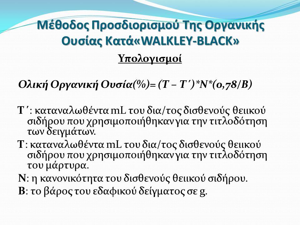 Μέθοδος Προσδιορισμού Της Οργανικής Ουσίας Κατά«WALKLEY-BLACK» Υπολογισμοί Ολική Οργανική Ουσία(%)= (Τ – Τ΄)*Ν*(0,78/Β) Τ΄: καταναλωθέντα mL του δια/τος δισθενούς θειικού σιδήρου που χρησιμοποιήθηκαν για την τιτλοδότηση των δειγμάτων.