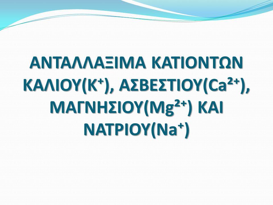 ΑΝΤΑΛΛΑΞΙΜΑ ΚΑΤΙΟΝΤΩΝ ΚΑΛΙΟΥ(Κ⁺), ΑΣΒΕΣΤΙΟΥ(Ca²⁺), ΜΑΓΝΗΣΙΟΥ(Mg²⁺) ΚΑΙ ΝΑΤΡΙΟΥ(Na⁺)