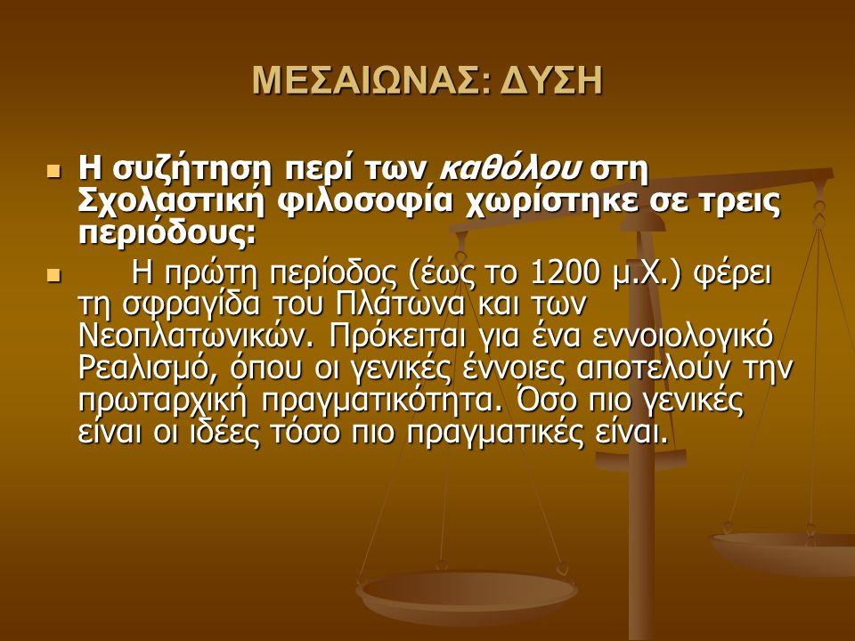 ΜΕΣΑΙΩΝΑΣ: ΔΥΣΗ Η συζήτηση περί των καθόλου στη Σχολαστική φιλοσοφία χωρίστηκε σε τρεις περιόδους: Η συζήτηση περί των καθόλου στη Σχολαστική φιλοσοφία χωρίστηκε σε τρεις περιόδους: Η πρώτη περίοδος (έως το 1200 μ.Χ.) φέρει τη σφραγίδα του Πλάτωνα και των Νεοπλατωνικών.