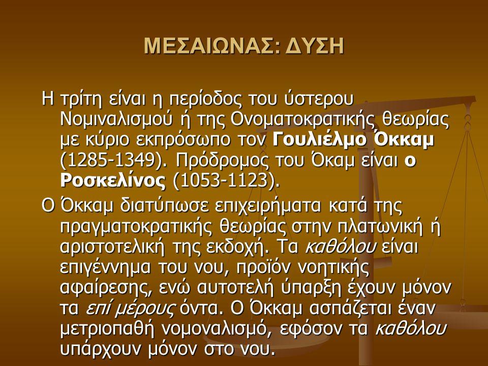 ΜΕΣΑΙΩΝΑΣ: ΔΥΣΗ Η τρίτη είναι η περίοδος του ύστερου Νομιναλισμού ή της Ονοματοκρατικής θεωρίας με κύριο εκπρόσωπο τον Γουλιέλμο Όκκαμ (1285-1349).