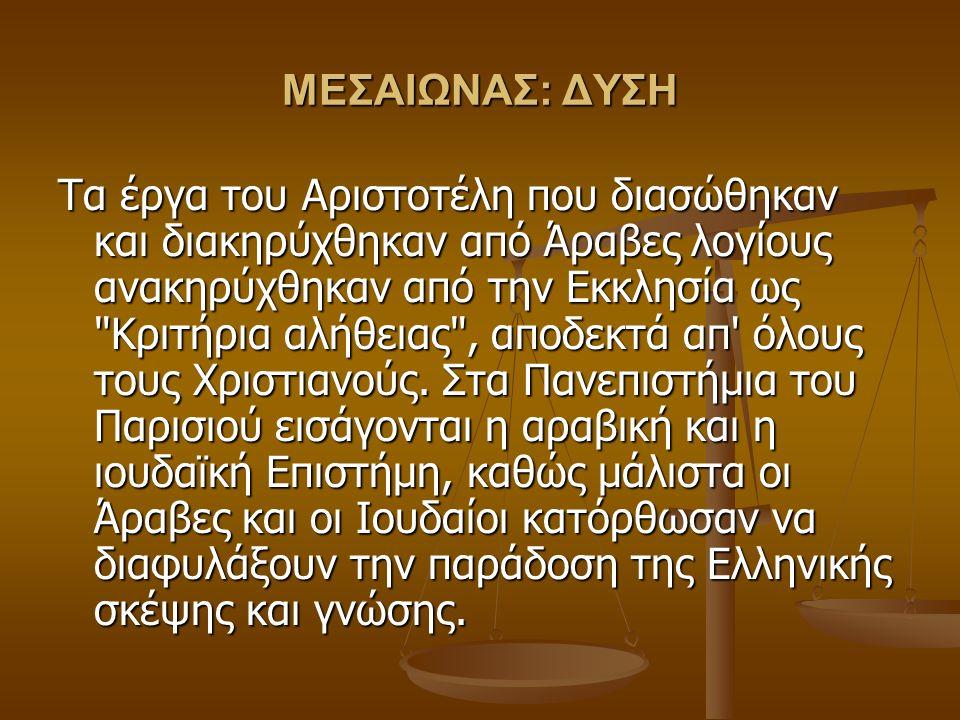 ΜΕΣΑΙΩΝΑΣ: ΔΥΣΗ Τα έργα του Αριστοτέλη που διασώθηκαν και διακηρύχθηκαν από Άραβες λογίους ανακηρύχθηκαν από την Εκκλησία ως Κριτήρια αλήθειας , αποδεκτά απ όλους τους Χριστιανούς.