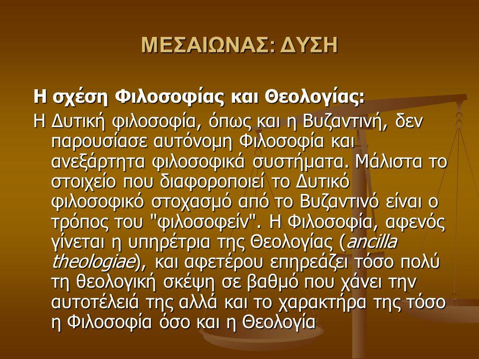 ΜΕΣΑΙΩΝΑΣ: ΔΥΣΗ Η σχέση Φιλοσοφίας και Θεολογίας: Η Δυτική φιλοσοφία, όπως και η Βυζαντινή, δεν παρουσίασε αυτόνομη Φιλοσοφία και ανεξάρτητα φιλοσοφικά συστήματα.