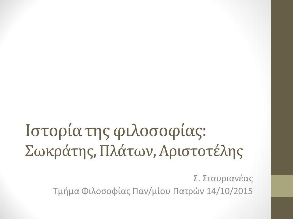 Ιστορία της φιλοσοφίας: Σωκράτης, Πλάτων, Αριστοτέλης Σ. Σταυριανέας Τμήμα Φιλοσοφίας Παν/μίου Πατρών 14/10/2015