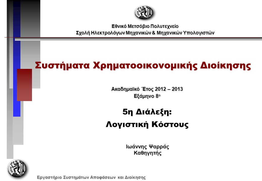 Εργαστήριο Συστημάτων Αποφάσεων και Διοίκησης Συστήματα Χρηματοοικονομικής Διοίκησης Εθνικό Μετσόβιο Πολυτεχνείο Σχολή Ηλεκτρολόγων Μηχανικών & Μηχανικών Υπολογιστών Ακαδημαϊκό Έτος 2012 – 2013 Εξάμηνο 8 ο 5η Διάλεξη: Λογιστική Κόστους Ιωάννης Ψαρράς Καθηγητής
