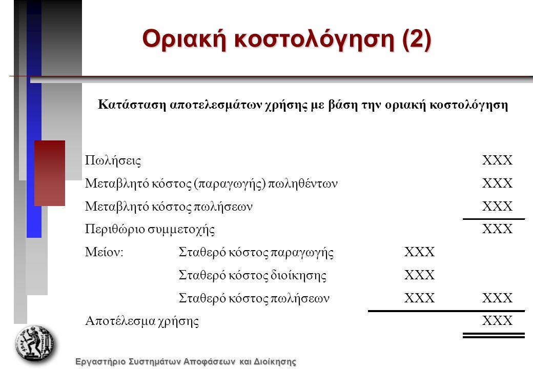 Εργαστήριο Συστημάτων Αποφάσεων και Διοίκησης Οριακή κοστολόγηση (2) ΠωλήσειςΧΧΧ Μεταβλητό κόστος (παραγωγής) πωληθέντωνΧΧΧ Μεταβλητό κόστος πωλήσεωνΧΧΧ Περιθώριο συμμετοχήςΧΧΧ Μείον:Σταθερό κόστος παραγωγήςΧΧΧ Σταθερό κόστος διοίκησηςΧΧΧ Σταθερό κόστος πωλήσεωνΧΧΧ Αποτέλεσμα χρήσηςΧΧΧ Κατάσταση αποτελεσμάτων χρήσης με βάση την οριακή κοστολόγηση