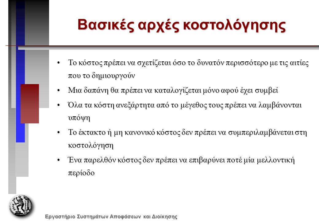 Εργαστήριο Συστημάτων Αποφάσεων και Διοίκησης Μέθοδοι κοστολόγησης Η μέθοδος κοστολόγησης ακολουθεί τη μορφή της παραγωγικής διαδικασίας της επιχείρησηςΗ μέθοδος κοστολόγησης ακολουθεί τη μορφή της παραγωγικής διαδικασίας της επιχείρησης –Κοστολόγηση εξατομικευμένης παραγωγής Η επιχείρηση εκτελεί παραγγελίες - έργαΗ επιχείρηση εκτελεί παραγγελίες - έργα –Κοστολόγηση συνεχούς παραγωγής Η επιχείρηση παράγει ένα τυποποιημένο προϊόν, η παραγωγή του οποίου συνήθως γίνεται σε φάσειςΗ επιχείρηση παράγει ένα τυποποιημένο προϊόν, η παραγωγή του οποίου συνήθως γίνεται σε φάσεις Ανάλογα με την συμμετοχή ή μη των σταθερών γενικών βιομηχανικών εξόδων (ΓΒΕ) στον υπολογισμό του κόστους παραγωγής των προϊόντωνΑνάλογα με την συμμετοχή ή μη των σταθερών γενικών βιομηχανικών εξόδων (ΓΒΕ) στον υπολογισμό του κόστους παραγωγής των προϊόντων –Πλήρης Κοστολόγηση –Οριακή Κοστολόγηση