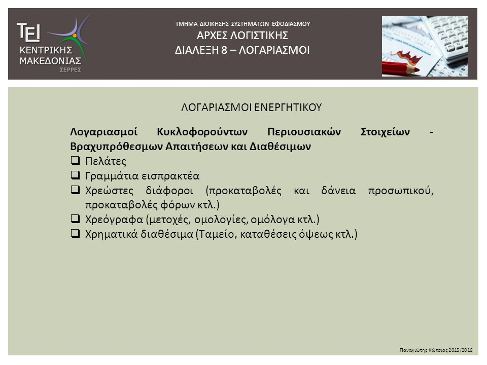 ΤΜΗΜΑ ΔΙΟΙΚΗΣΗΣ ΣΥΣΤΗΜΑΤΩΝ ΕΦΟΔΙΑΣΜΟΥ ΑΡΧΕΣ ΛΟΓΙΣΤΙΚΗΣ ΔΙΑΛΕΞΗ 8 – ΛΟΓΑΡΙΑΣΜΟΙ Παναγιώτης Κώτσιος 2015/2016 Λογαριασμοί Κυκλοφορούντων Περιουσιακών Στοιχείων - Βραχυπρόθεσμων Απαιτήσεων και Διαθέσιμων  Πελάτες  Γραμμάτια εισπρακτέα  Χρεώστες διάφοροι (προκαταβολές και δάνεια προσωπικού, προκαταβολές φόρων κτλ.)  Χρεόγραφα (μετοχές, ομολογίες, ομόλογα κτλ.)  Χρηματικά διαθέσιμα (Ταμείο, καταθέσεις όψεως κτλ.) ΛΟΓΑΡΙΑΣΜΟΙ ΕΝΕΡΓΗΤΙΚΟΥ