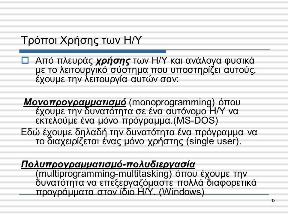 12 Τρόποι Χρήσης των Η/Υ  Από πλευράς χρήσης των Η/Υ και ανάλογα φυσικά με το λειτουργικό σύστημα που υποστηρίζει αυτούς, έχουμε την λειτουργία αυτών σαν: Μονοπρογραμματισμό (monoprogramming) όπου έχουμε την δυνατότητα σε ένα αυτόνομο Η/Υ να εκτελούμε ένα μόνο πρόγραμμα.(MS-DOS) Εδώ έχουμε δηλαδή την δυνατότητα ένα πρόγραμμα να το διαχειρίζεται ένας μόνο χρήστης (single user).