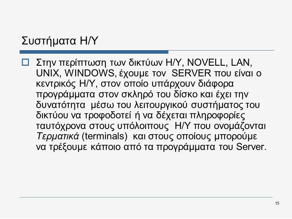15 Συστήματα Η/Υ  Στην περίπτωση των δικτύων Η/Υ, NOVELL, LAN, UNIX, WINDOWS, έχουμε τον SERVER που είναι ο κεντρικός Η/Υ, στον οποίο υπάρχουν διάφορα προγράμματα στον σκληρό του δίσκο και έχει την δυνατότητα μέσω του λειτουργικού συστήματος του δικτύου να τροφοδοτεί ή να δέχεται πληροφορίες ταυτόχρονα στους υπόλοιπους Η/Υ που ονομάζονται Τερματικά (terminals) και στους οποίους μπορούμε να τρέξουμε κάποιο από τα προγράμματα του Server.